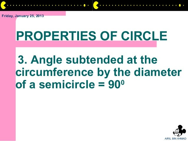Friday, January 25, 2013       PROPERTIES OF CIRCLE       3. Angle subtended at the       circumference by the diameter   ...