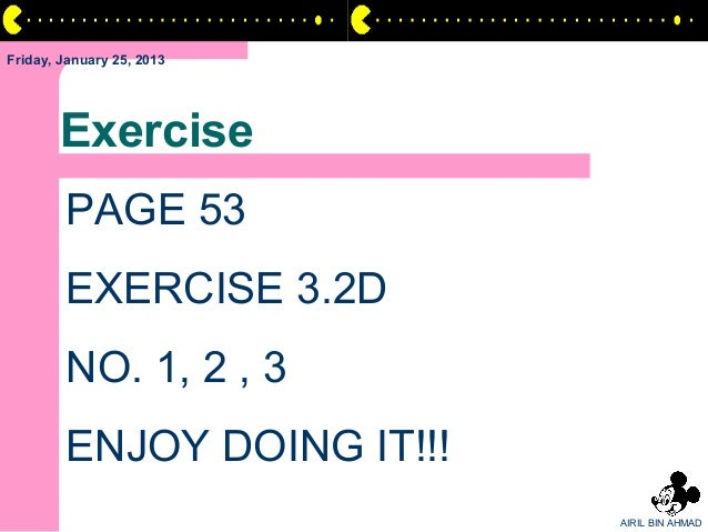 Friday, January 25, 2013       Exercise        PAGE 53        EXERCISE 3.2D        NO. 1, 2 , 3        ENJOY DOING IT!!!  ...