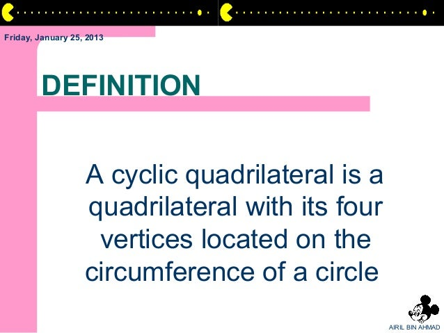 Friday, January 25, 2013        DEFINITION                   A cyclic quadrilateral is a                   quadrilateral w...