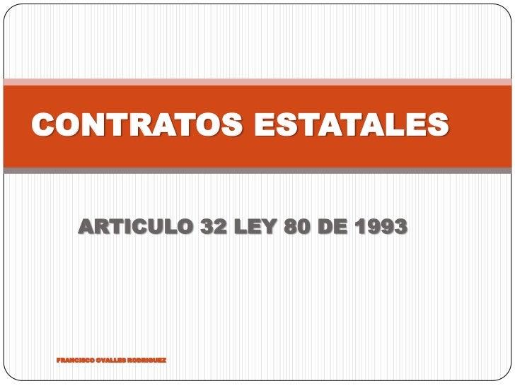 CONTRATOS ESTATALES      ARTICULO 32 LEY 80 DE 1993 FRANCISCO OVALLES RODRIGUEZ