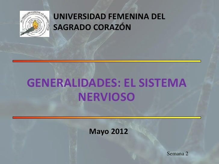UNIVERSIDAD FEMENINA DEL    SAGRADO CORAZÓNGENERALIDADES: EL SISTEMA       NERVIOSO           Mayo 2012                   ...