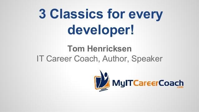 3 Classics for every developer! Tom Henricksen IT Career Coach, Author, Speaker