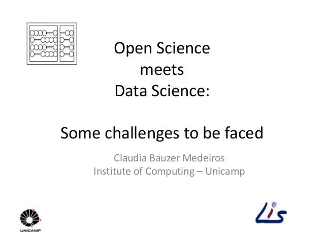 Open Science meets Data Science: Some challenges to be faced Claudia Bauzer Medeiros Institute of Computing – Unicamp