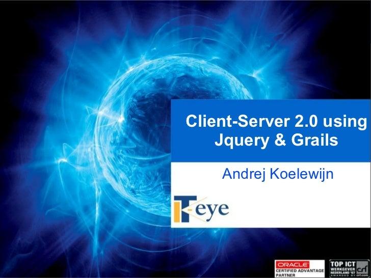 Client-Server 2.0 using         Jquery & Grails         Andrej Koelewijn