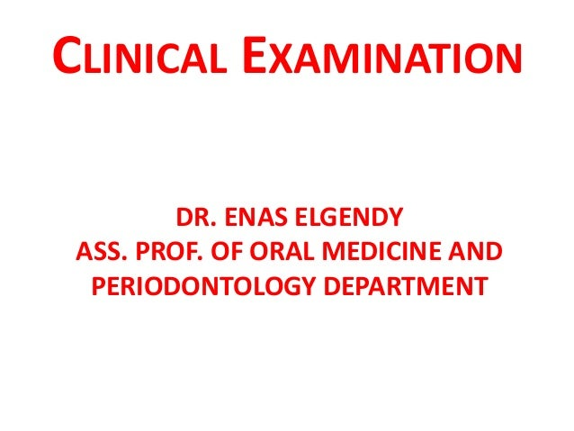 DR. ENAS ELGENDY ASS. PROF. OF ORAL MEDICINE AND PERIODONTOLOGY DEPARTMENT CLINICAL EXAMINATION