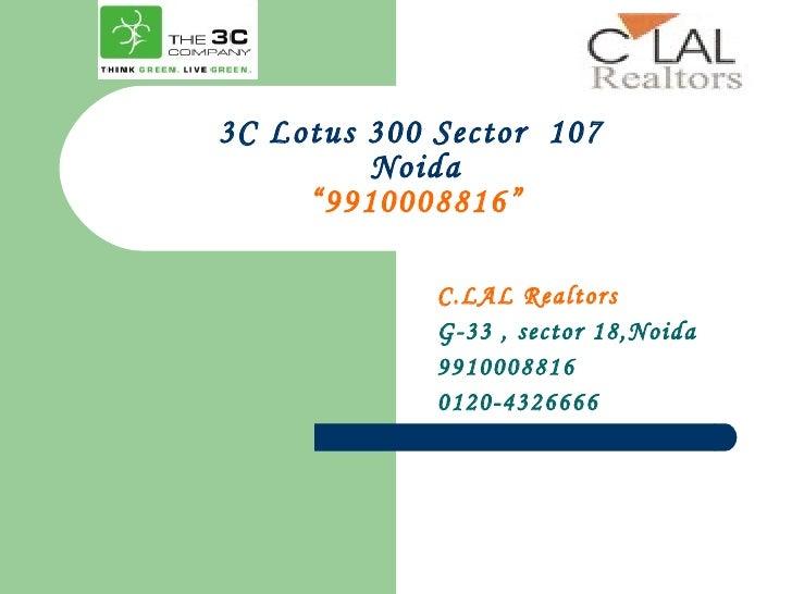 "3C Lotus 300 Sector  107  Noida ""9910008816"" C.LAL Realtors G-33 , sector 18,Noida 9910008816 0120-4326666"