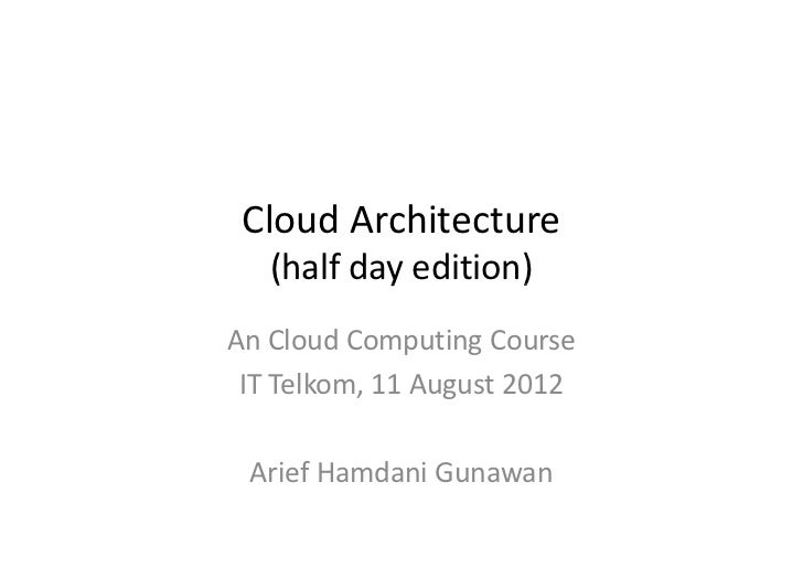 Cloud Architecture   (half day edition)An Cloud Computing Course IT Telkom, 11 August 2012 Arief Hamdani Gunawan