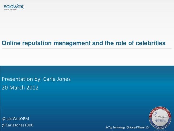 Online reputation management and the role of celebritiesPresentation by: Carla Jones20 March 2012@saidWotORM@CarlaJones1000