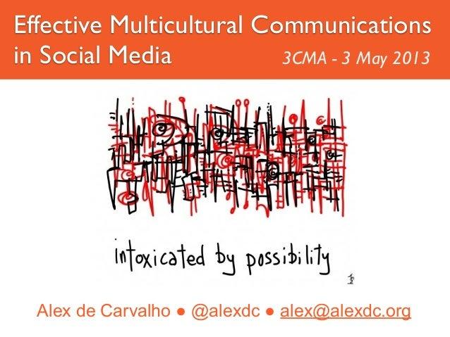 Alex de Carvalho ● @alexdc ● alex@alexdc.orgEffective Multicultural Communicationsin Social Media 3CMA - 3 May 2013