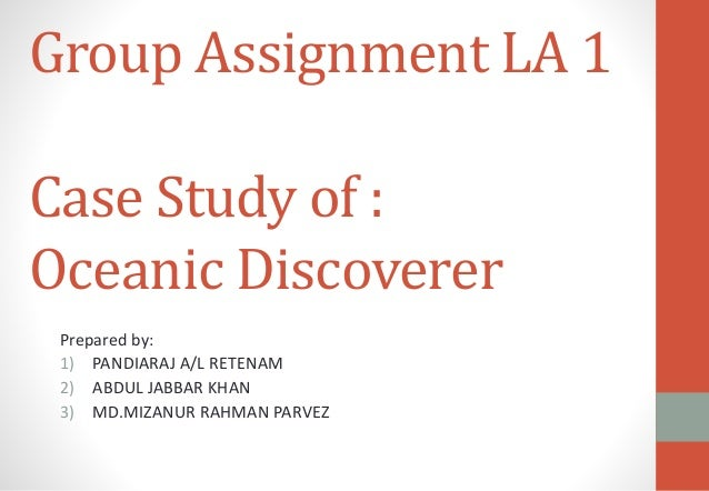 Group Assignment LA 1 Case Study of : Oceanic Discoverer Prepared by: 1) PANDIARAJ A/L RETENAM 2) ABDUL JABBAR KHAN 3) MD....