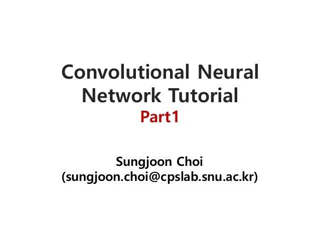 Convolutional Neural Network Tutorial Part1 Sungjoon Choi (sungjoon.choi@cpslab.snu.ac.kr)