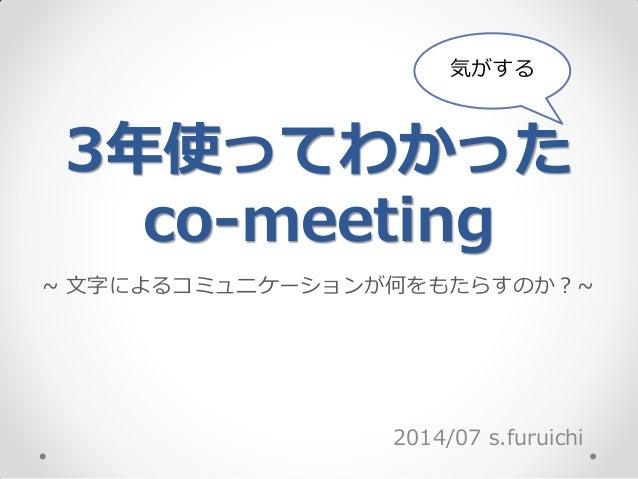 3年使ってわかった co-meeting 2014/07 s.furuichi 気がする ~ 文字によるコミュニケーションが何をもたらすのか?~