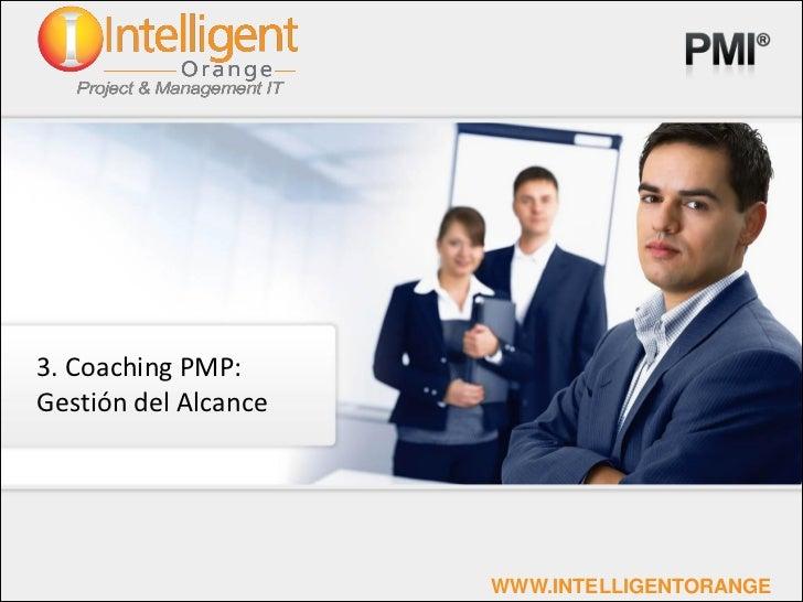 3. Coaching PMP:Gestión del Alcance                      WWW.INTELLIGENTORANGE