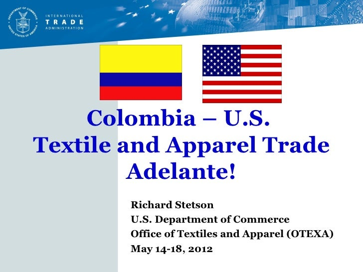 Colombia – U.S.Textile and Apparel Trade         Adelante!        Richard Stetson        U.S. Department of Commerce      ...