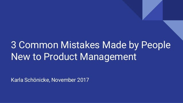 3 Common Mistakes Made by People New to Product Management Karla Schönicke, November 2017