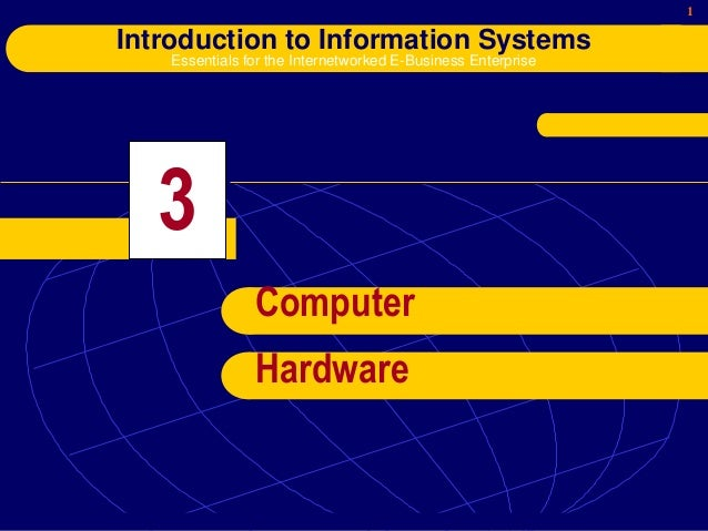 1 Introduction to Information Systems Essentials for the Internetworked E-Business Enterprise 3 Computer Hardware