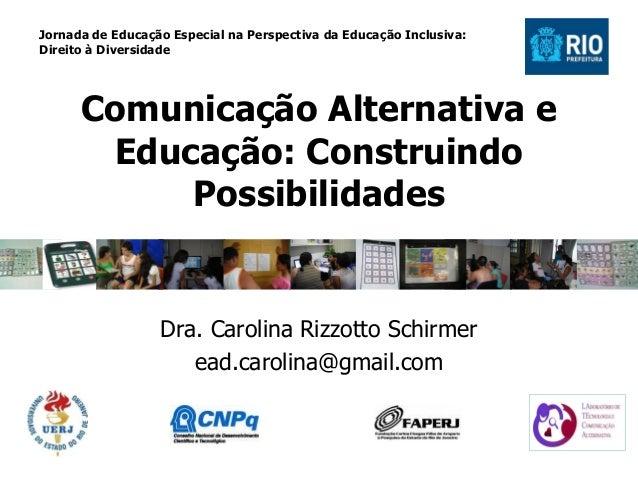 Comunicação Alternativa e Educação: Construindo Possibilidades Dra. Carolina Rizzotto Schirmer ead.carolina@gmail.com Jorn...