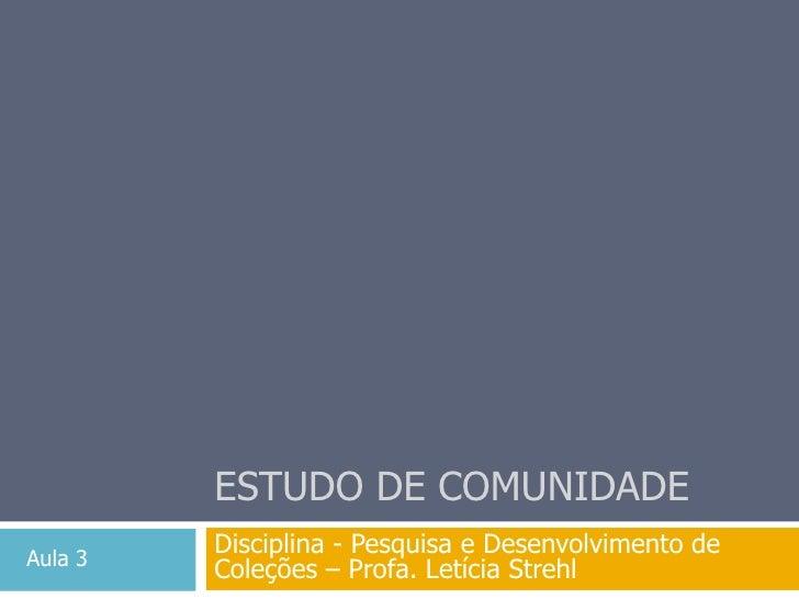 Estudo de comunidade<br />Disciplina - Pesquisa e Desenvolvimento de Coleções – Profa. Letícia Strehl<br />Aula 3<br />