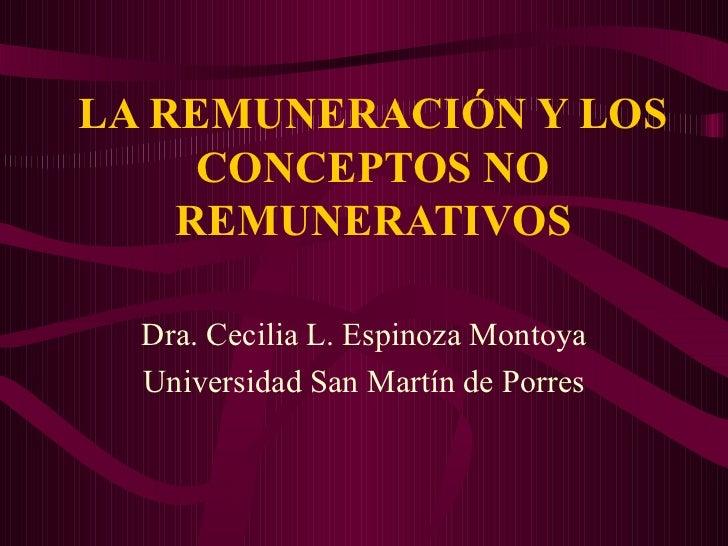 LA REMUNERACIÓN Y LOS CONCEPTOS NO REMUNERATIVOS Dra. Cecilia L. Espinoza Montoya Universidad San Martín de Porres
