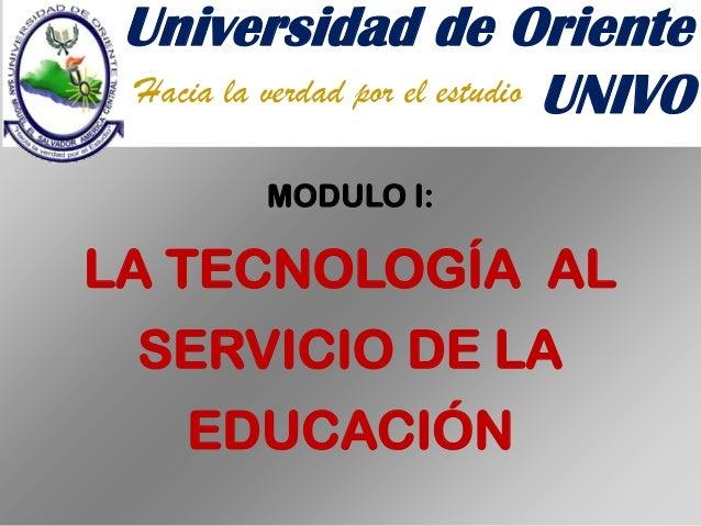 Universidad de Oriente Hacia la verdad por el estudio UNIVO MODULO I:  LA TECNOLOGÍA AL SERVICIO DE LA EDUCACIÓN