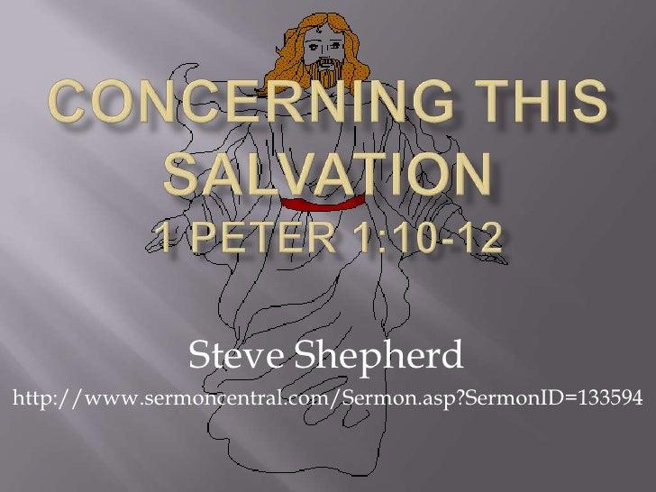 Concerning This Salvation 1 Peter 1:10-12<br />Steve Shepherd<br />http://www.sermoncentral.com/Sermon.asp?SermonID=133594...