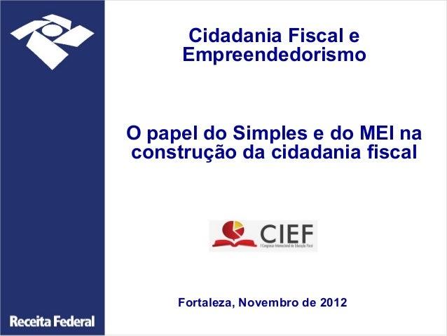 Cidadania Fiscal e     EmpreendedorismoO papel do Simples e do MEI naconstrução da cidadania fiscal     Fortaleza, Novembr...