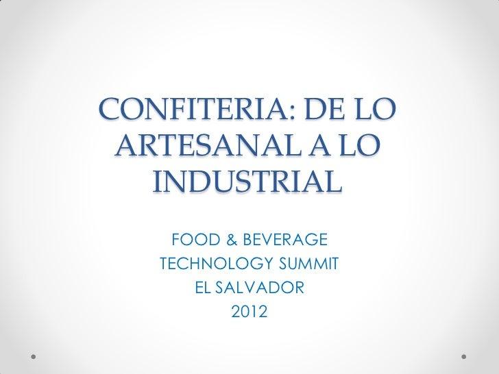 CONFITERIA: DE LO ARTESANAL A LO   INDUSTRIAL     FOOD & BEVERAGE   TECHNOLOGY SUMMIT       EL SALVADOR            2012