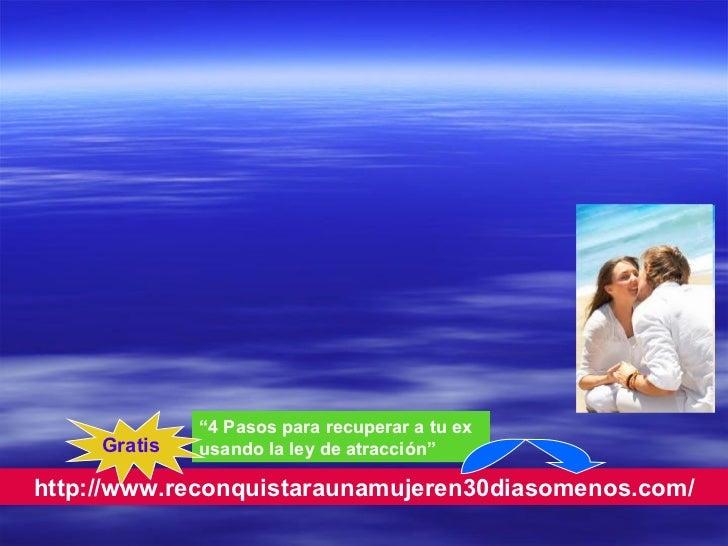 "http://www.reconquistaraunamujeren30diasomenos.com/ "" 4 Pasos para recuperar a tu ex usando la ley de atracción"" Gratis"