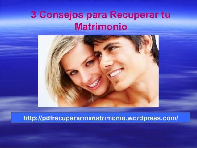 http://pdfrecuperarmimatrimonio.wordpress.com/ 3 Consejos para Recuperar tu Matrimonio