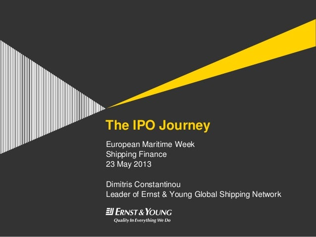 The IPO JourneyEuropean Maritime WeekShipping Finance23 May 2013Dimitris ConstantinouLeader of Ernst & Young Global Shippi...