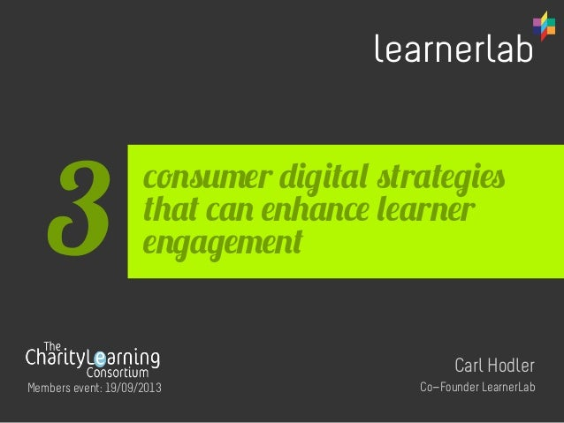 consumer digital strategies that can enhance learner engagement Carl Hodler Co-Founder LearnerLab 3 Members event: 19/09/2...