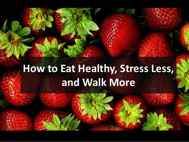 How to Eat Healthy, Stress Less,       and Walk More