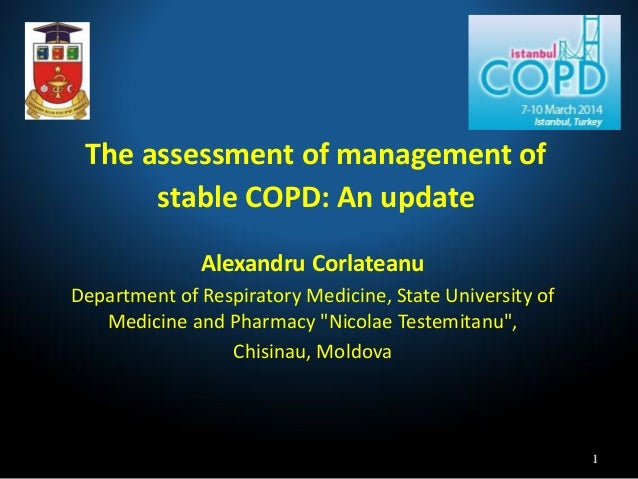 The assessment of management of stable COPD: An update Alexandru Corlateanu Department of Respiratory Medicine, State Univ...