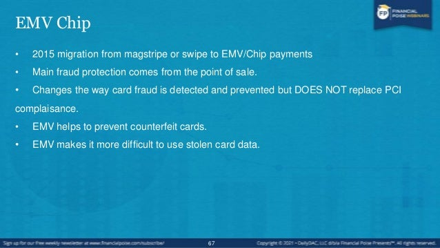 EMV Chip • EMV IS NOT ENCRYPTION so the Primary Account Number is still subject to PCI guidelines. • EMV does not help wit...