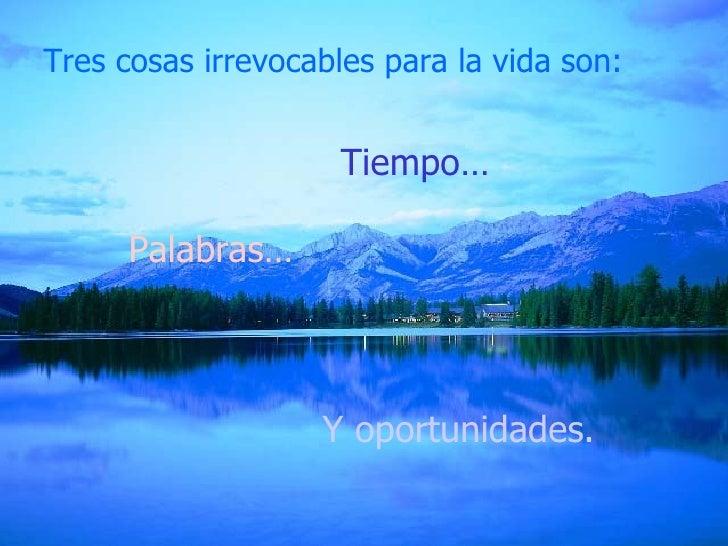 Tres cosas irrevocables para la vida son: Y oportunidades. Tiempo … Palabras…