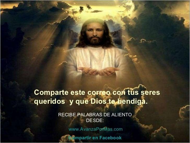 Comparte este correo con tus seres queridos  y que Dios te bendiga.  RECIBE PALABRAS DE ALIENTO DESDE:   www.AvanzaPorMas....