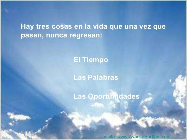 Hay tres cosas en la vida que una vez que pasan, nunca regresan: El Tiempo Las Palabras Las Oportunidades Visita:  www.Ava...