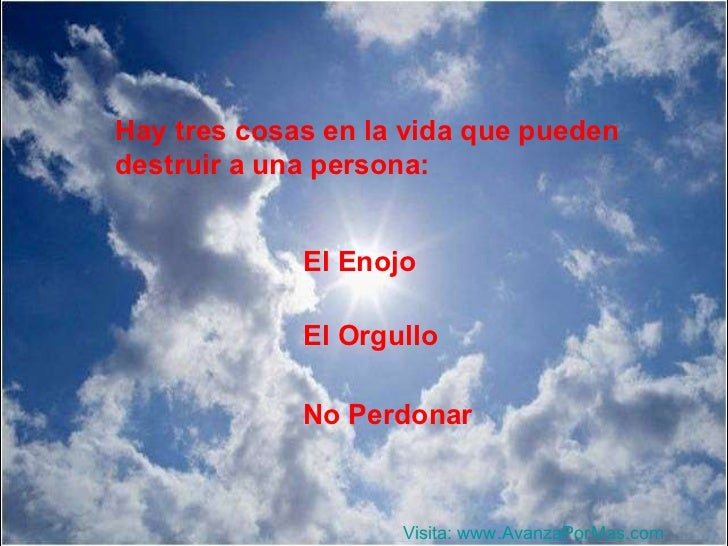 Hay tres cosas en la vida que pueden destruir a una persona: El Enojo El Orgullo No Perdonar Visita:  www.AvanzaPorMas.com