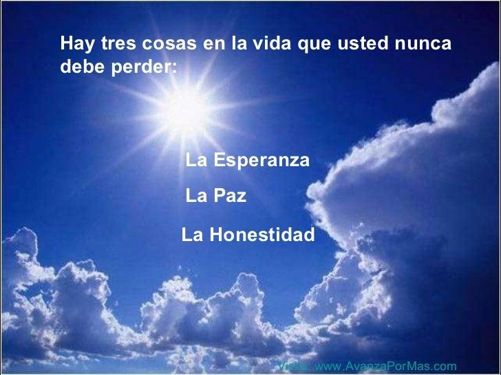 Hay tres cosas en la vida que usted nunca debe perder: La Esperanza La Paz La Honestidad Visita:  www.AvanzaPorMas.com