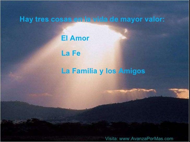 Hay tres cosas en la vida de mayor valor: El Amor La Familia y los Amigos La Fe Visita:  www.AvanzaPorMas.com
