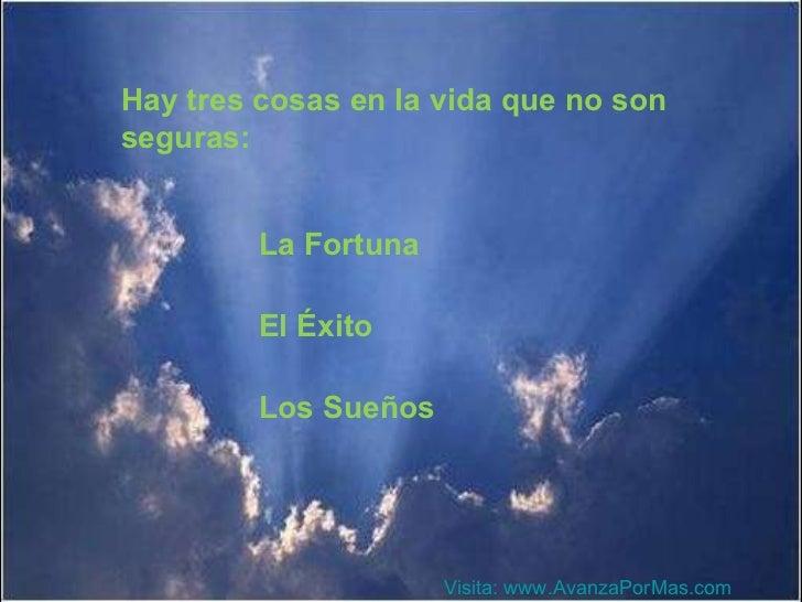 Hay tres cosas en la vida que no son seguras: La Fortuna El Éxito Los Sueños Visita:  www.AvanzaPorMas.com