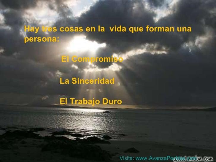 Hay tres cosas en la  vida que forman una persona: El Compromiso La Sinceridad El Trabajo Duro Visita:  www.AvanzaPorMas.com