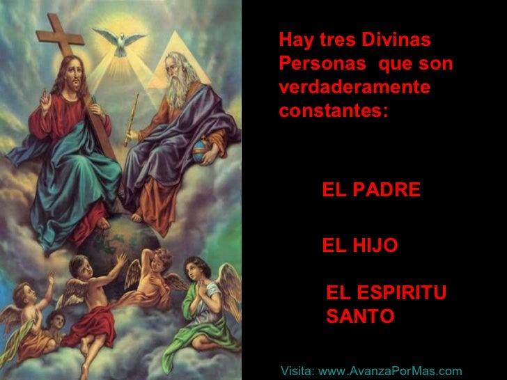 Hay tres Divinas  Personas  que son verdaderamente constantes: EL PADRE EL HIJO EL ESPIRITU SANTO Visita:  www.AvanzaPorMa...