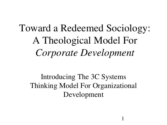1Toward a Redeemed Sociology:A Theological Model ForCorporate DevelopmentIntroducing The 3C SystemsThinking Model For Orga...