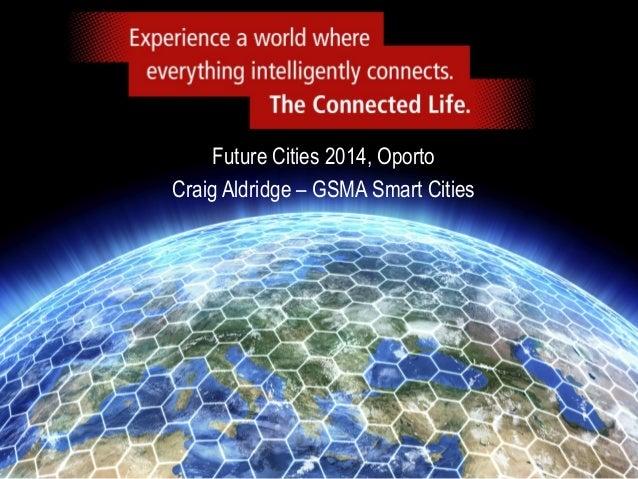 Future Cities 2014, Oporto Craig Aldridge – GSMA Smart Cities  CONFIDENTIAL  1