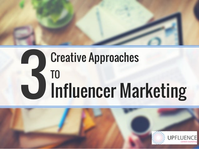 3 Creative Approaches TO Influencer Marketing