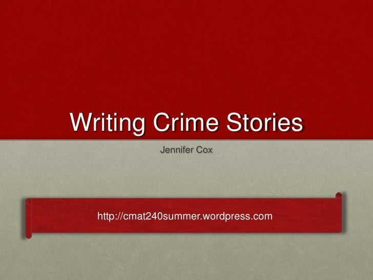 Writing Crime Stories              Jennifer Cox  http://cmat240summer.wordpress.com