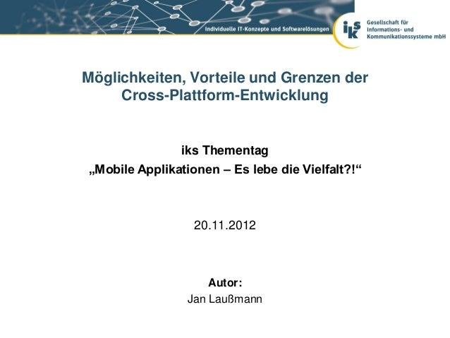 """Möglichkeiten, Vorteile und Grenzen der     Cross-Plattform-Entwicklung               iks Thementag""""Mobile Applikationen –..."""