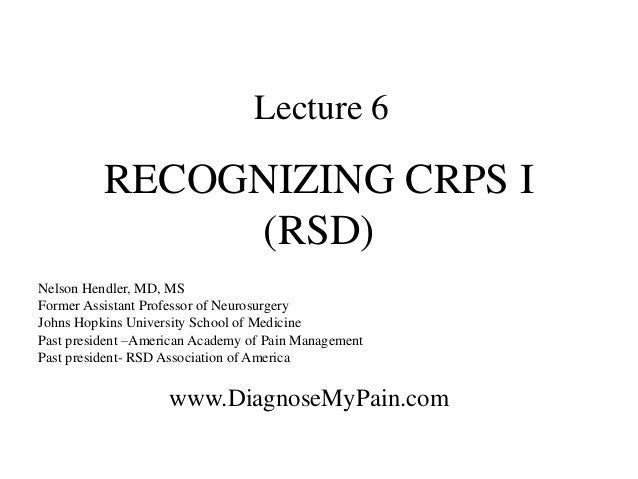 Lecture 6 RECOGNIZING CRPS I (RSD) Nelson Hendler, MD, MS Former Assistant Professor of Neurosurgery Johns Hopkins Univers...