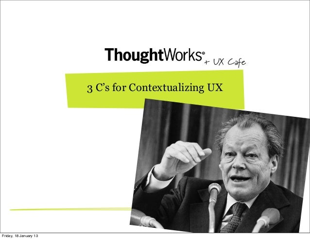 + UX Cafe                        3 C's for Contextualizing UXFriday, 18 January 13
